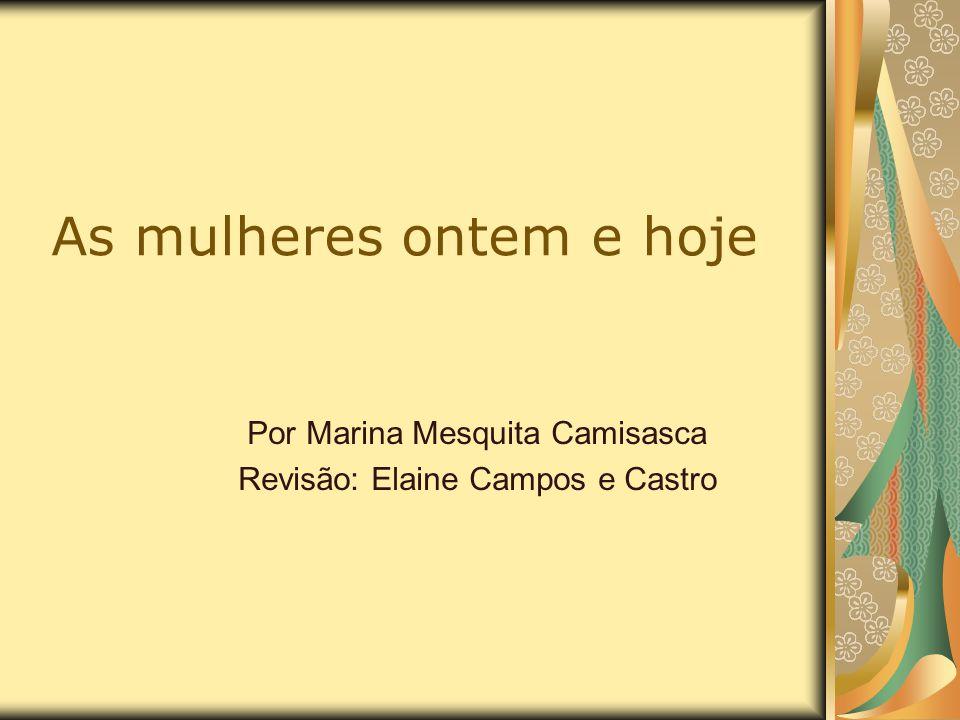 As mulheres ontem e hoje Por Marina Mesquita Camisasca Revisão: Elaine Campos e Castro