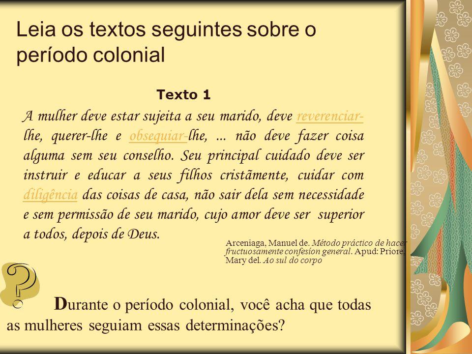 Leia os textos seguintes sobre o período colonial Texto 1 A mulher deve estar sujeita a seu marido, deve reverenciar- lhe, querer-lhe e obsequiar-lhe,
