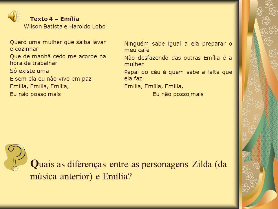 Texto 4 – Emília Wilson Batista e Haroldo Lobo Quero uma mulher que saiba lavar e cozinhar Que de manhã cedo me acorde na hora de trabalhar Só existe