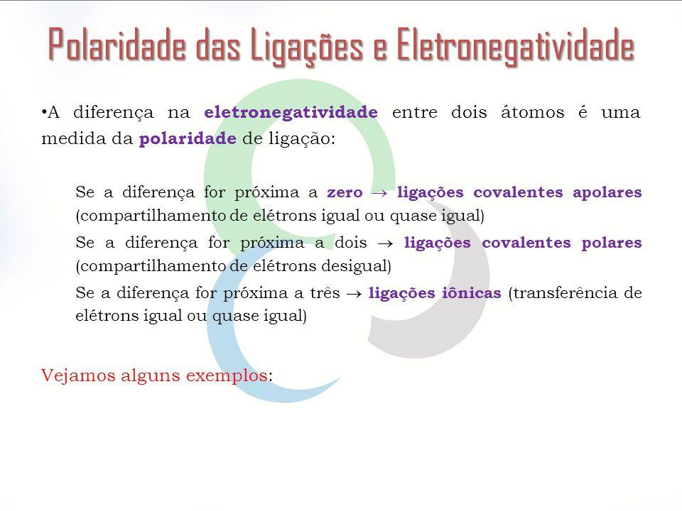 Polaridade das Ligações e Eletronegatividade A diferença na eletronegatividade entre dois átomos é uma medida da polaridade de ligação: Se a diferença