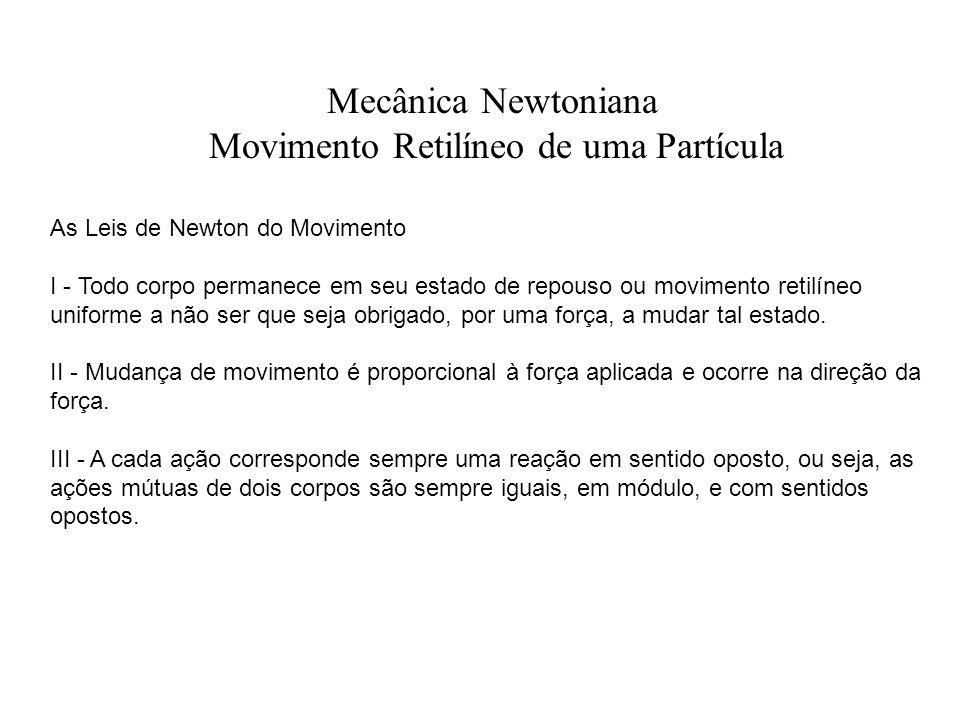 Mecânica Newtoniana Movimento Retilíneo de uma Partícula As Leis de Newton do Movimento I - Todo corpo permanece em seu estado de repouso ou movimento