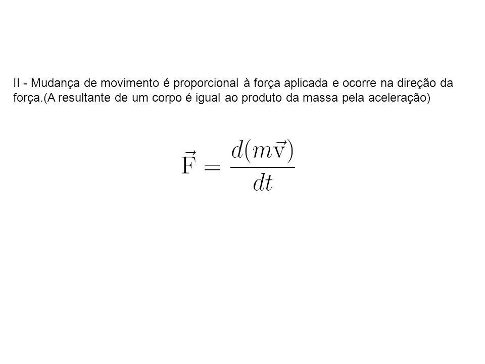 II - Mudança de movimento é proporcional à força aplicada e ocorre na direção da força.(A resultante de um corpo é igual ao produto da massa pela acel