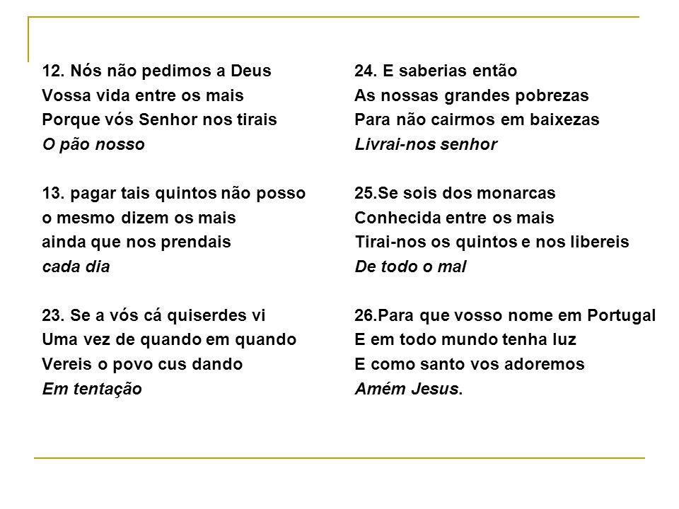 12.Nós não pedimos a Deus Vossa vida entre os mais Porque vós Senhor nos tirais O pão nosso 13.