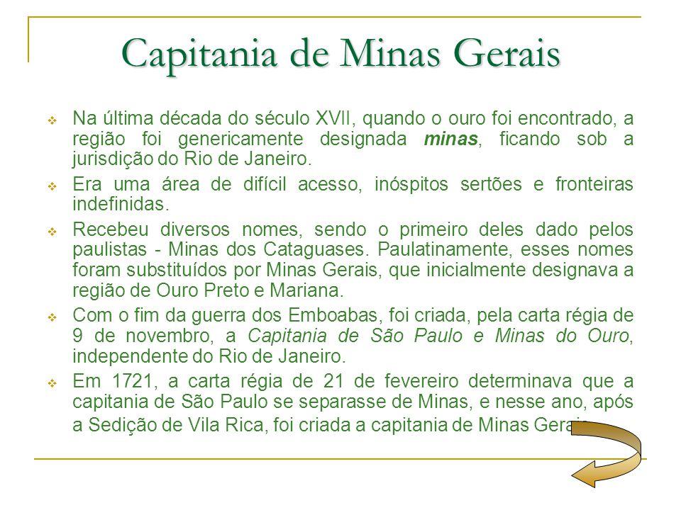 Na última década do século XVII, quando o ouro foi encontrado, a região foi genericamente designada minas, ficando sob a jurisdição do Rio de Janeiro.