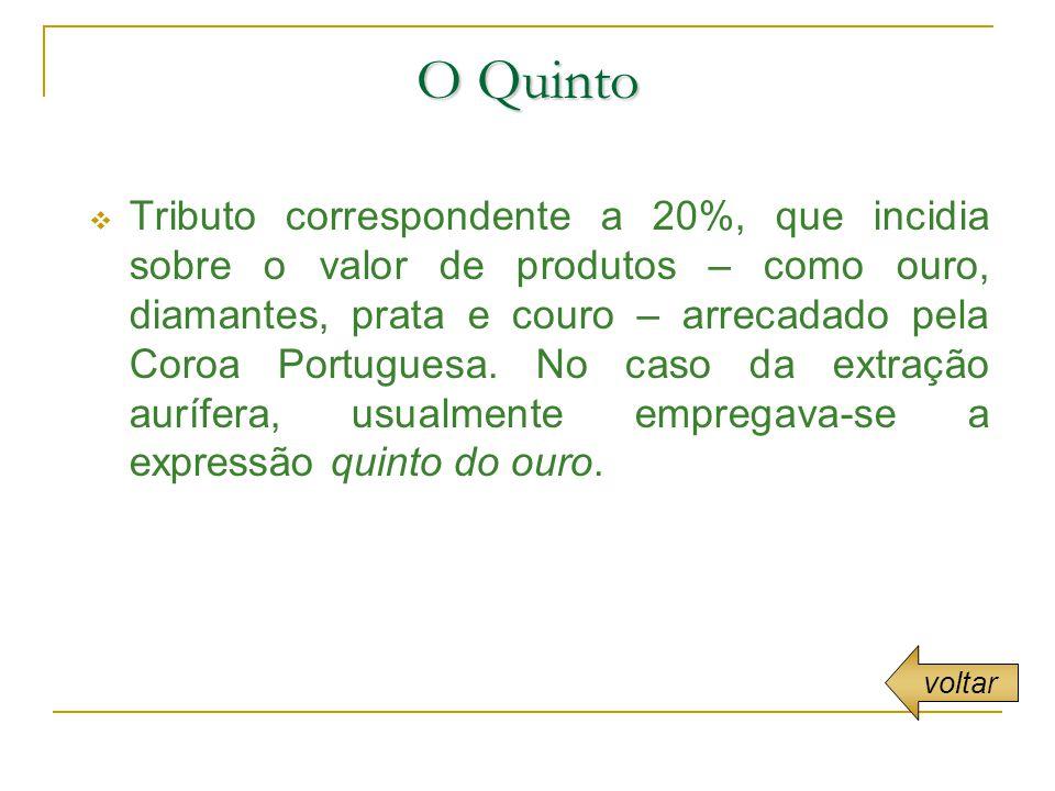 O Quinto Tributo correspondente a 20%, que incidia sobre o valor de produtos – como ouro, diamantes, prata e couro – arrecadado pela Coroa Portuguesa.