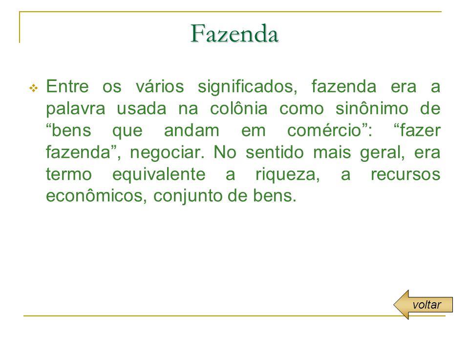 Fazenda Entre os vários significados, fazenda era a palavra usada na colônia como sinônimo de bens que andam em comércio: fazer fazenda, negociar.