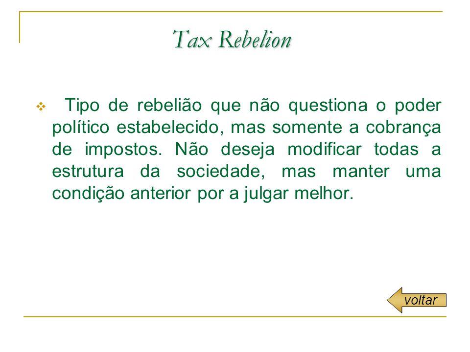 Tax Rebelion Tipo de rebelião que não questiona o poder político estabelecido, mas somente a cobrança de impostos.