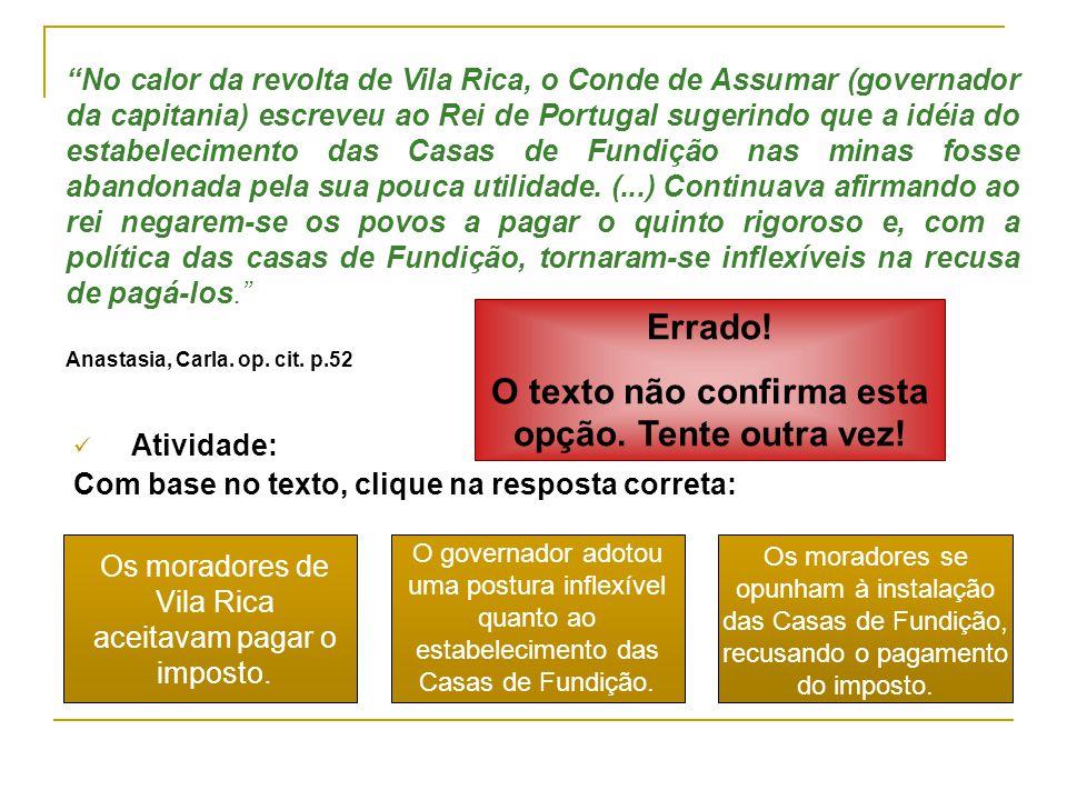 No calor da revolta de Vila Rica, o Conde de Assumar (governador da capitania) escreveu ao Rei de Portugal sugerindo que a idéia do estabelecimento das Casas de Fundição nas minas fosse abandonada pela sua pouca utilidade.