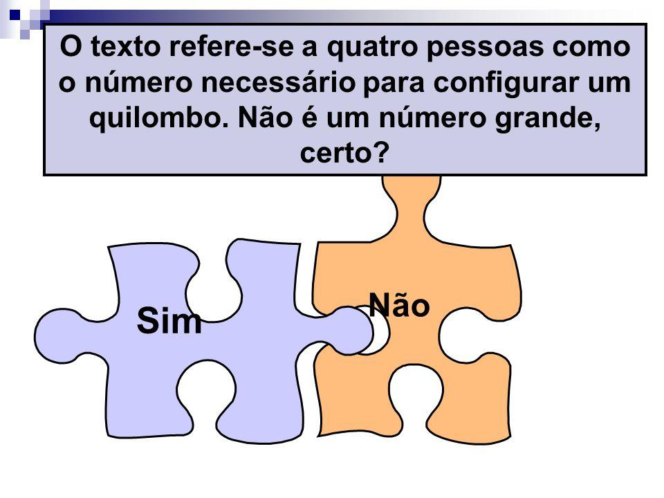 Não Sim O texto refere-se a quatro pessoas como o número necessário para configurar um quilombo. Não é um número grande, certo?