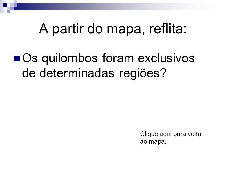 A partir do mapa, reflita: Os quilombos foram exclusivos de determinadas regiões? Clique aqui para voltar ao mapa.aqui