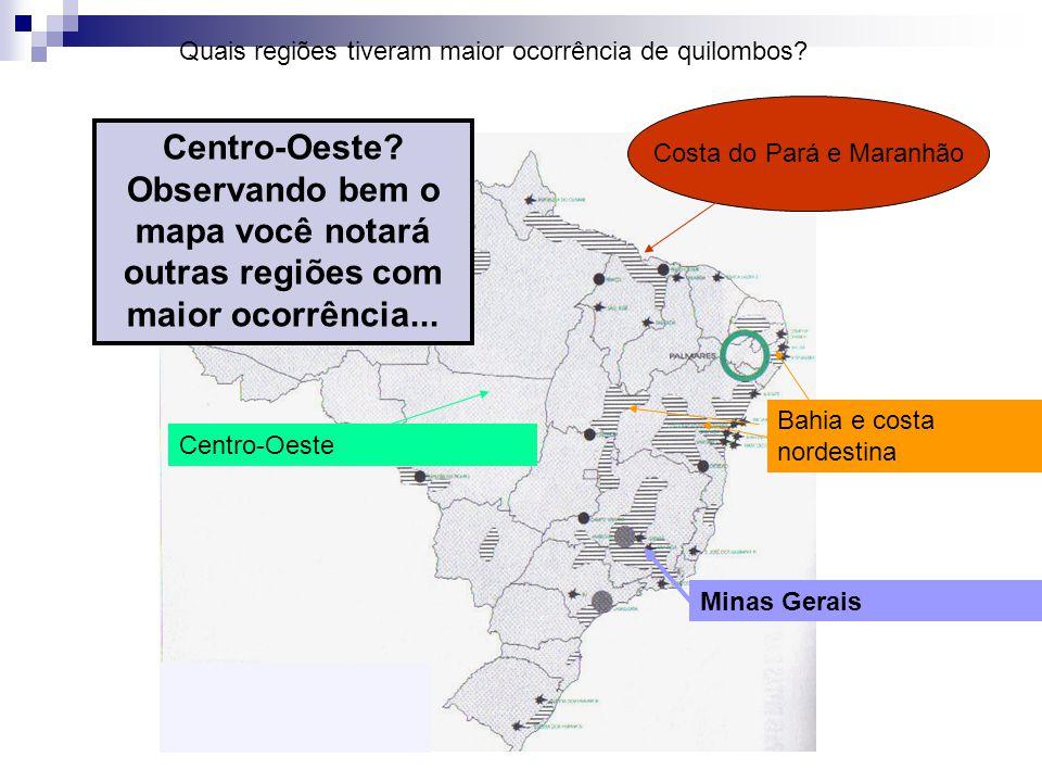Minas Gerais Bahia e costa nordestina Costa do Pará e Maranhão Centro-Oeste Quais regiões tiveram maior ocorrência de quilombos? Centro-Oeste? Observa
