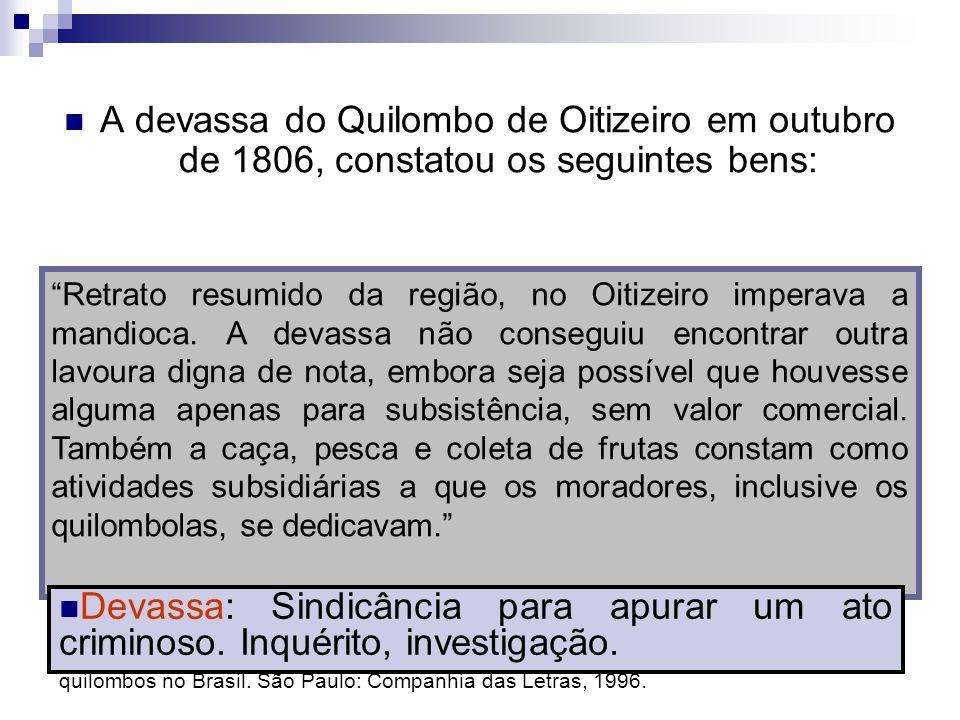 A devassa do Quilombo de Oitizeiro em outubro de 1806, constatou os seguintes bens: REIS, João José. Escravos e coiteiros no Quilombo do Oitizeiro, Ba