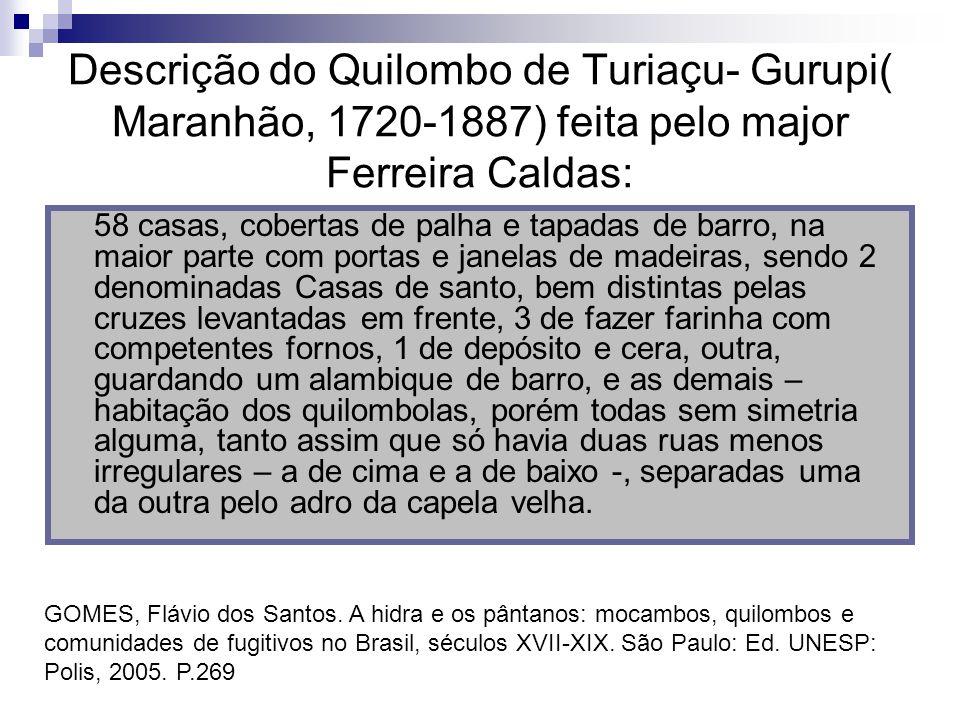 Descrição do Quilombo de Turiaçu- Gurupi( Maranhão, 1720-1887) feita pelo major Ferreira Caldas: 58 casas, cobertas de palha e tapadas de barro, na ma