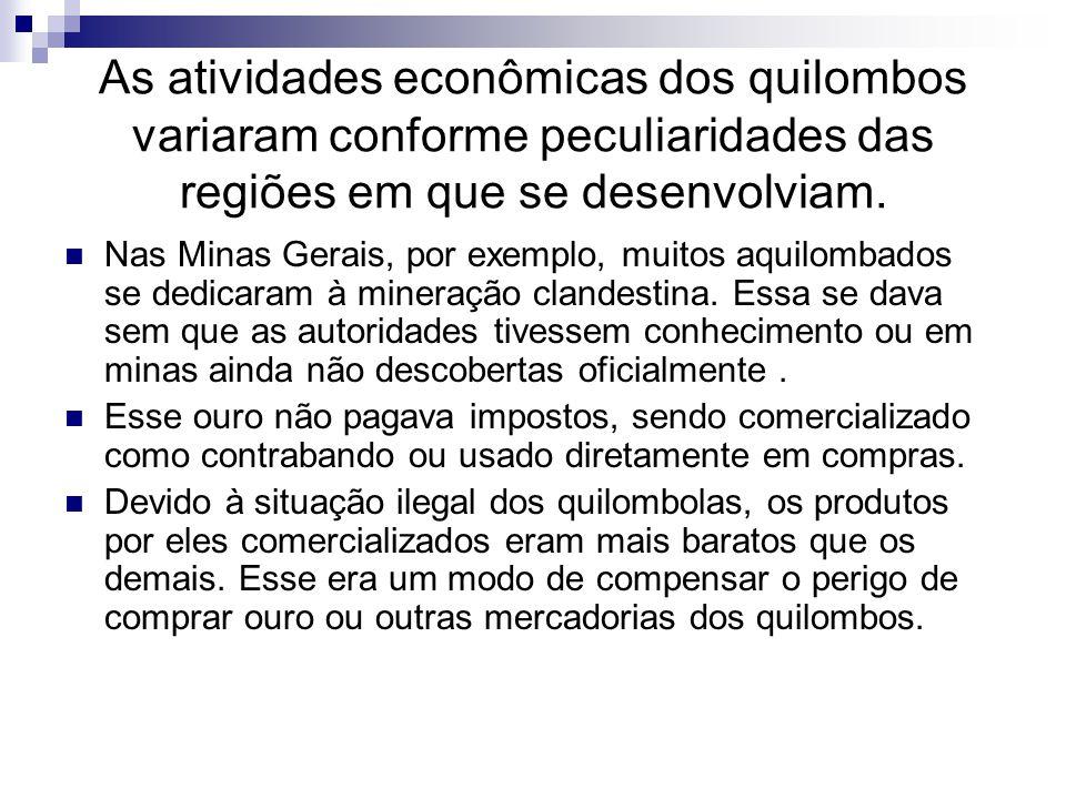 As atividades econômicas dos quilombos variaram conforme peculiaridades das regiões em que se desenvolviam. Nas Minas Gerais, por exemplo, muitos aqui