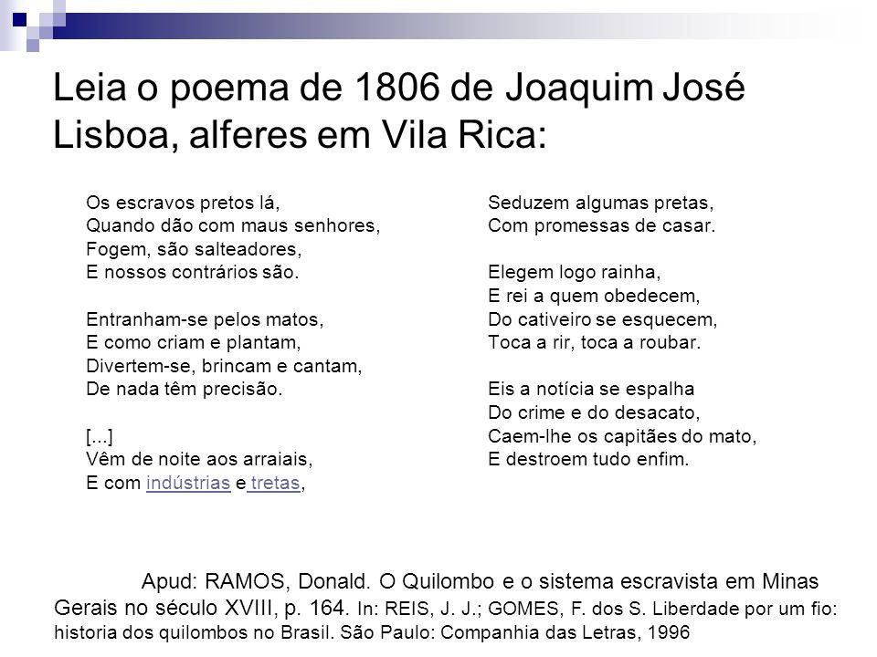 Leia o poema de 1806 de Joaquim José Lisboa, alferes em Vila Rica: Os escravos pretos lá, Quando dão com maus senhores, Fogem, são salteadores, E noss