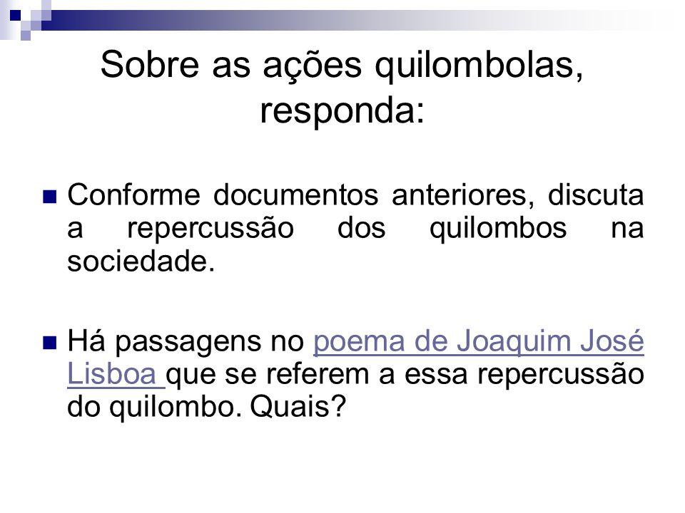 Sobre as ações quilombolas, responda: Conforme documentos anteriores, discuta a repercussão dos quilombos na sociedade. Há passagens no poema de Joaqu