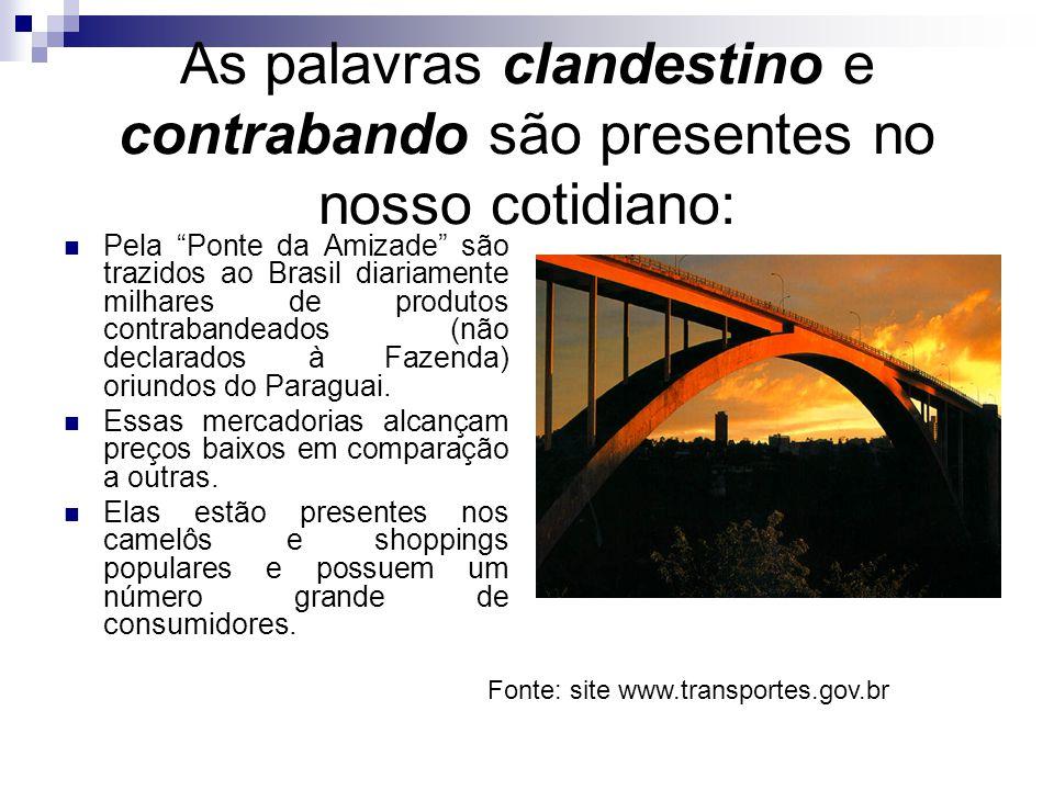 As palavras clandestino e contrabando são presentes no nosso cotidiano: Pela Ponte da Amizade são trazidos ao Brasil diariamente milhares de produtos