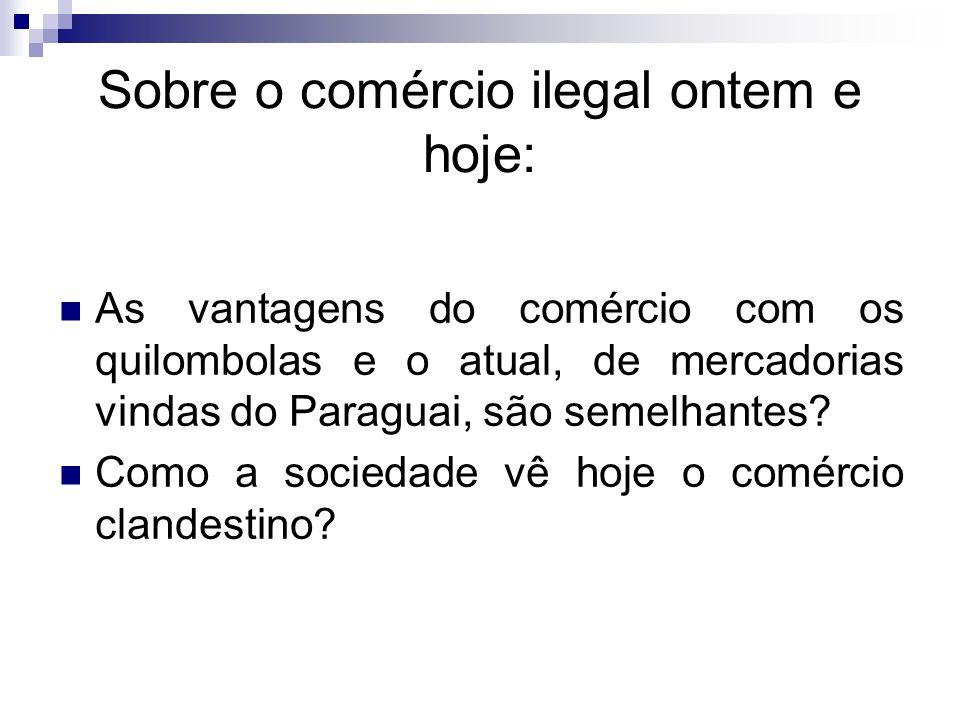 Sobre o comércio ilegal ontem e hoje: As vantagens do comércio com os quilombolas e o atual, de mercadorias vindas do Paraguai, são semelhantes? Como