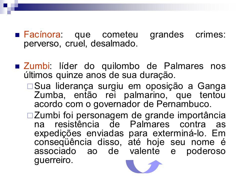 Facínora: que cometeu grandes crimes: perverso, cruel, desalmado. Zumbi: líder do quilombo de Palmares nos últimos quinze anos de sua duração. Sua lid