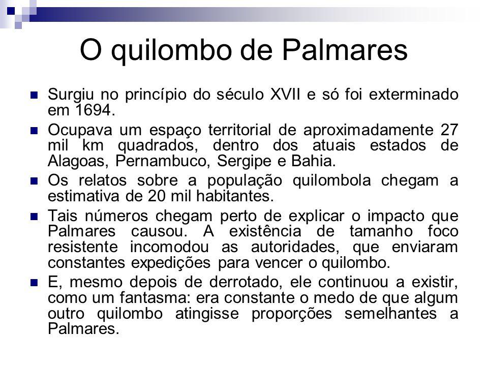 O quilombo de Palmares Surgiu no princípio do século XVII e só foi exterminado em 1694. Ocupava um espaço territorial de aproximadamente 27 mil km qua