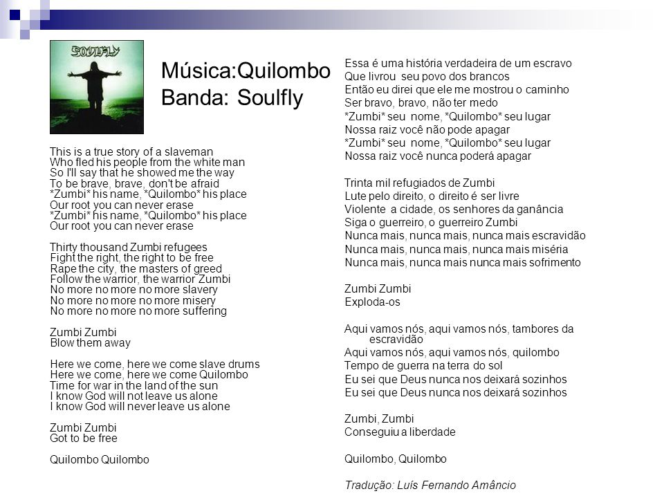 Música:Quilombo Banda: Soulfly This is a true story of a slaveman Who fled his people from the white man So I'll say that he showed me the way To be b