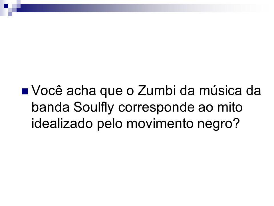 Você acha que o Zumbi da música da banda Soulfly corresponde ao mito idealizado pelo movimento negro?