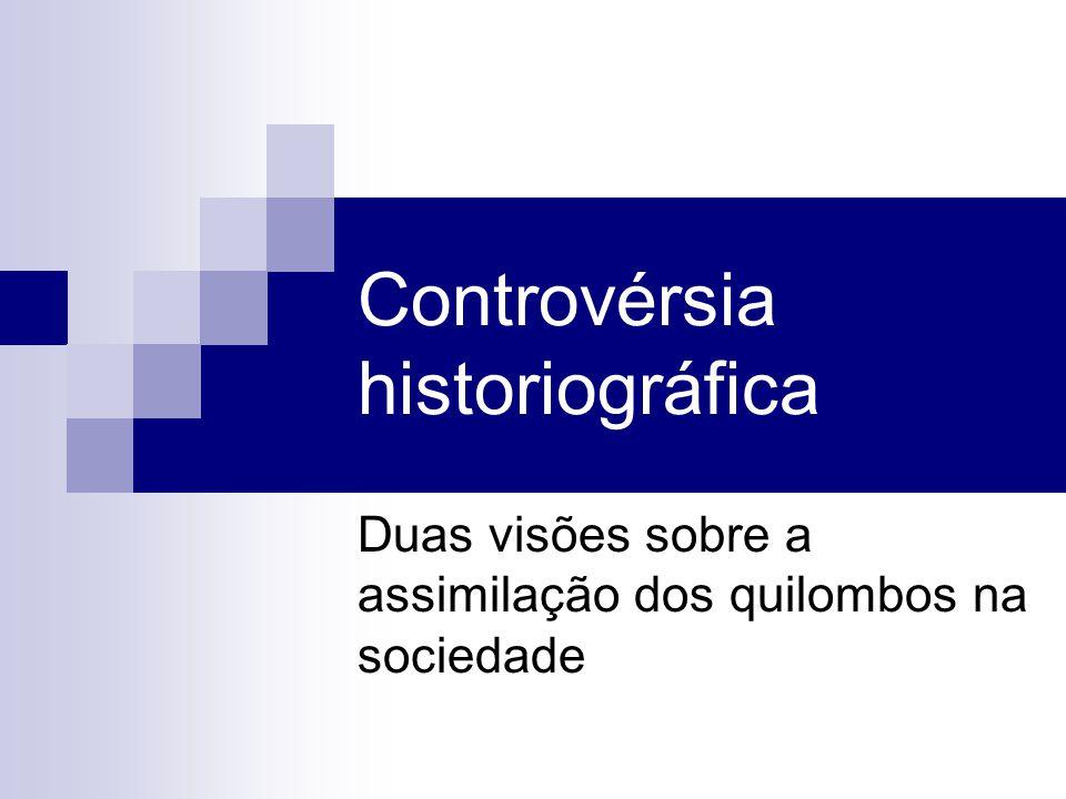 Controvérsia historiográfica Duas visões sobre a assimilação dos quilombos na sociedade