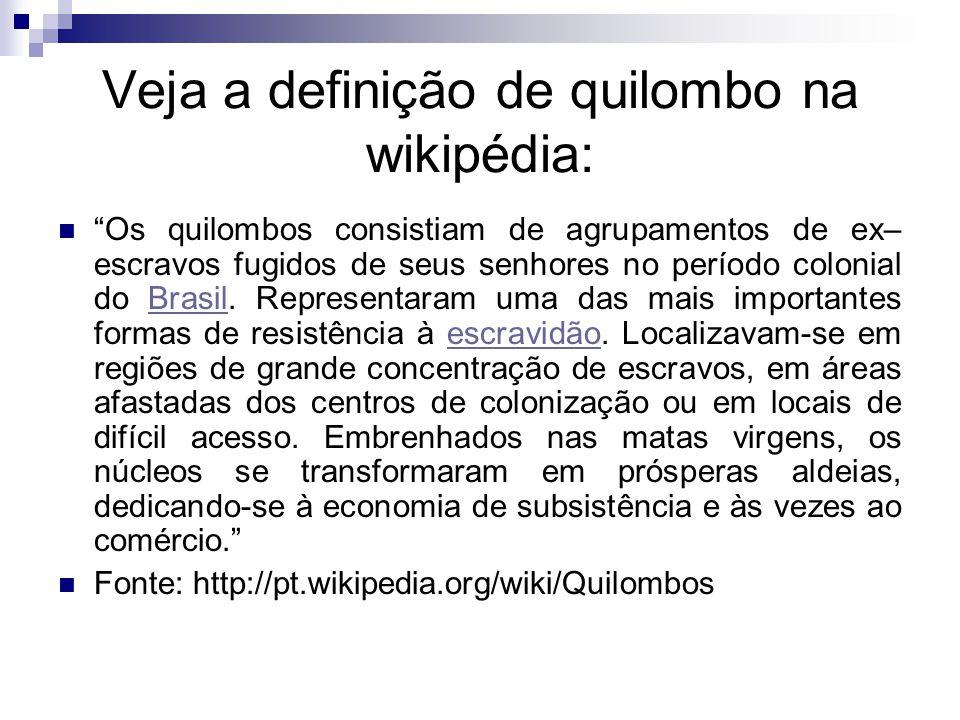 Veja a definição de quilombo na wikipédia: Os quilombos consistiam de agrupamentos de ex– escravos fugidos de seus senhores no período colonial do Bra