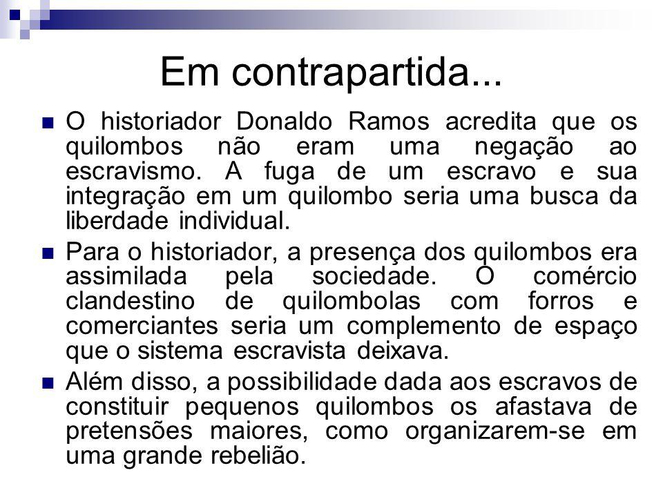Em contrapartida... O historiador Donaldo Ramos acredita que os quilombos não eram uma negação ao escravismo. A fuga de um escravo e sua integração em