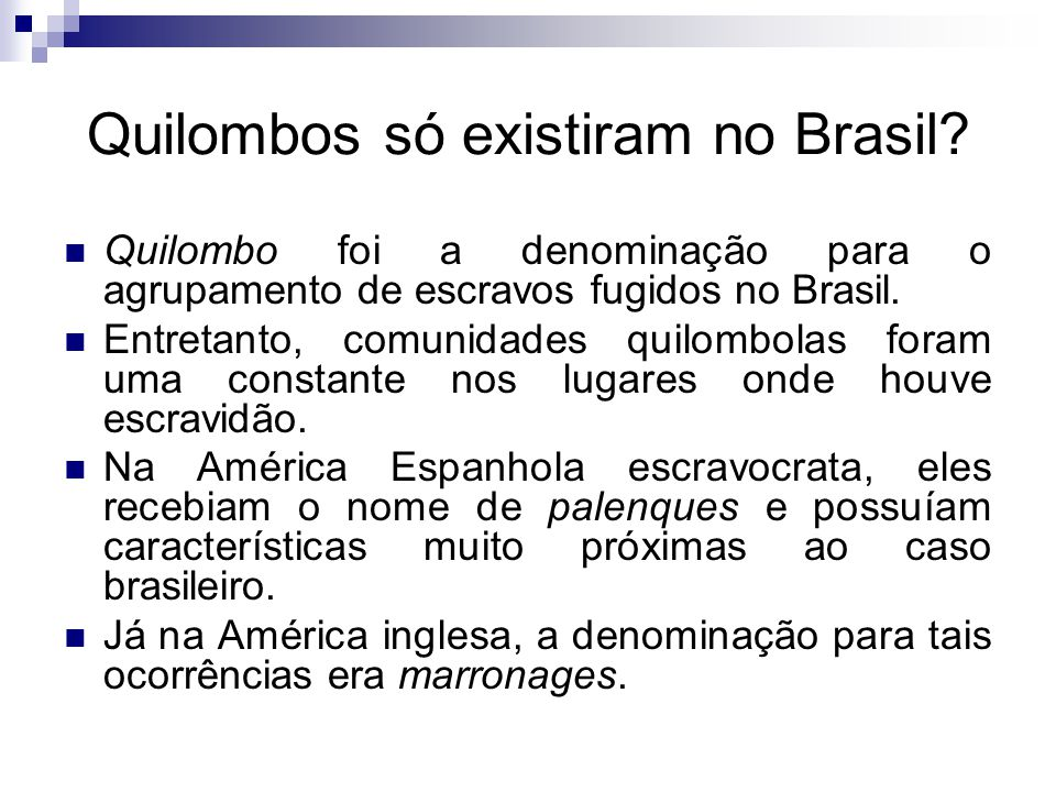 Quilombos só existiram no Brasil? Quilombo foi a denominação para o agrupamento de escravos fugidos no Brasil. Entretanto, comunidades quilombolas for