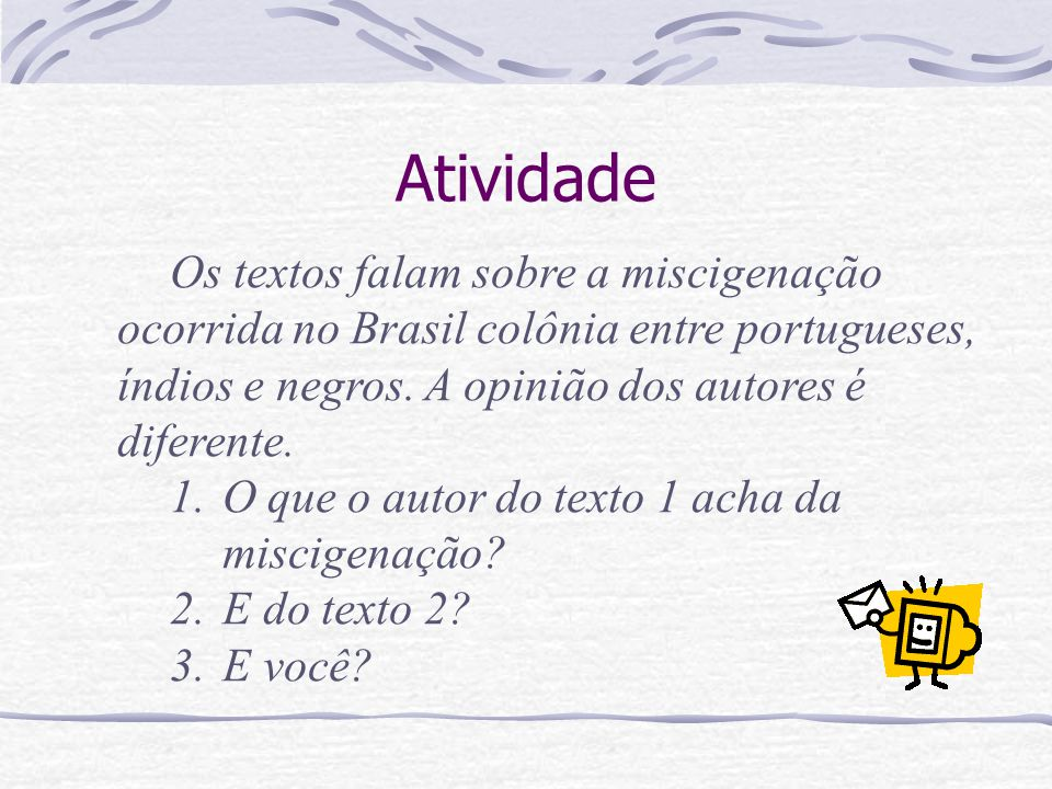 Atividade Os textos falam sobre a miscigenação ocorrida no Brasil colônia entre portugueses, índios e negros. A opinião dos autores é diferente. 1.O q