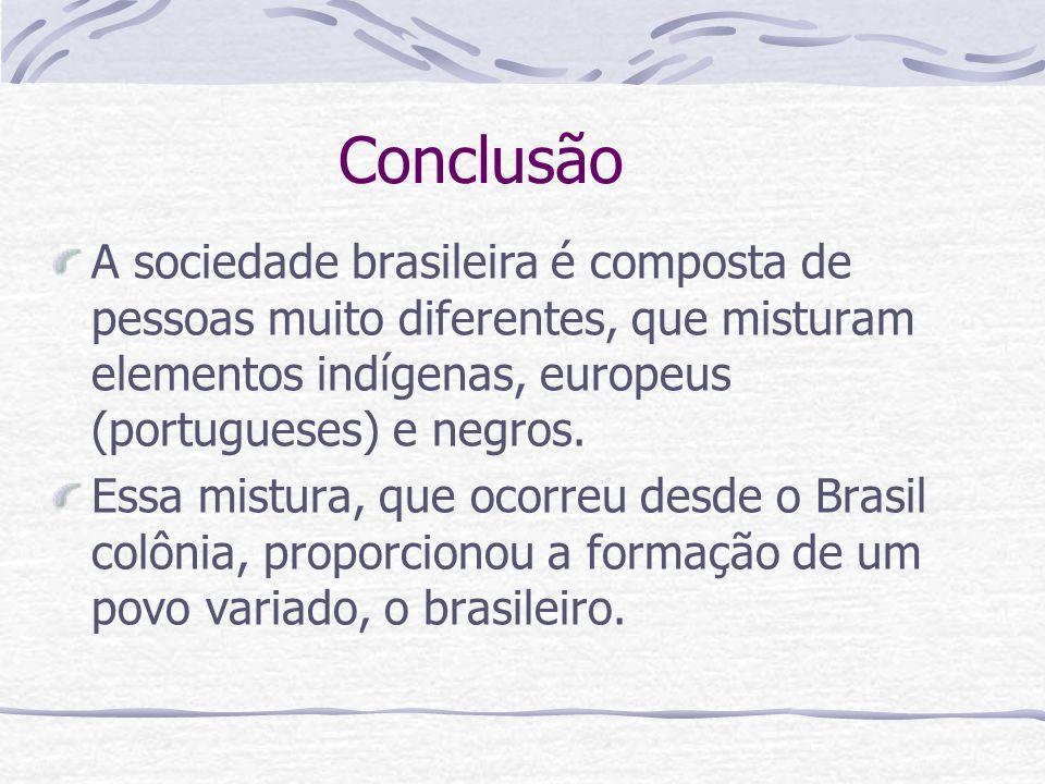 Conclusão A sociedade brasileira é composta de pessoas muito diferentes, que misturam elementos indígenas, europeus (portugueses) e negros. Essa mistu