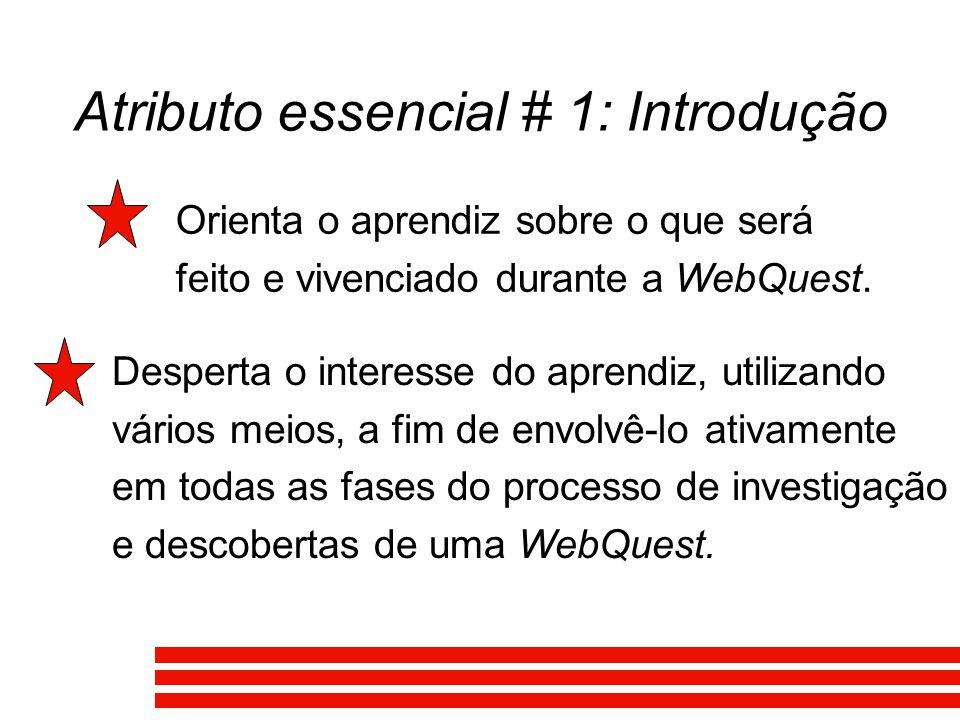 Atributo essencial # 1: Introdução Orienta o aprendiz sobre o que será feito e vivenciado durante a WebQuest. Desperta o interesse do aprendiz, utiliz