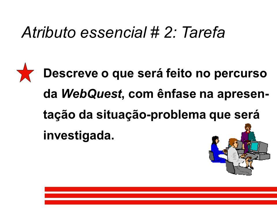 Atributo essencial # 2: Tarefa Descreve o que será feito no percurso da WebQuest, com ênfase na apresen- tação da situação-problema que será investigada.