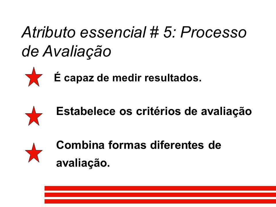 Atributo essencial # 5: Processo de Avaliação É capaz de medir resultados. Estabelece os critérios de avaliação Combina formas diferentes de avaliação
