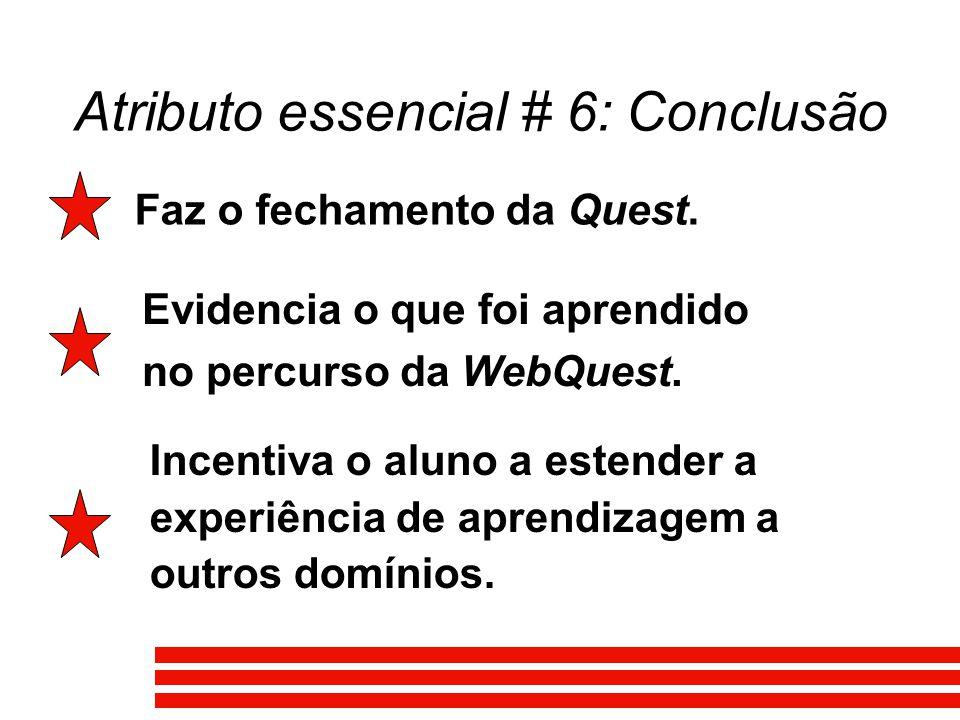 Atributo essencial # 6: Conclusão Faz o fechamento da Quest. Evidencia o que foi aprendido no percurso da WebQuest. Incentiva o aluno a estender a exp