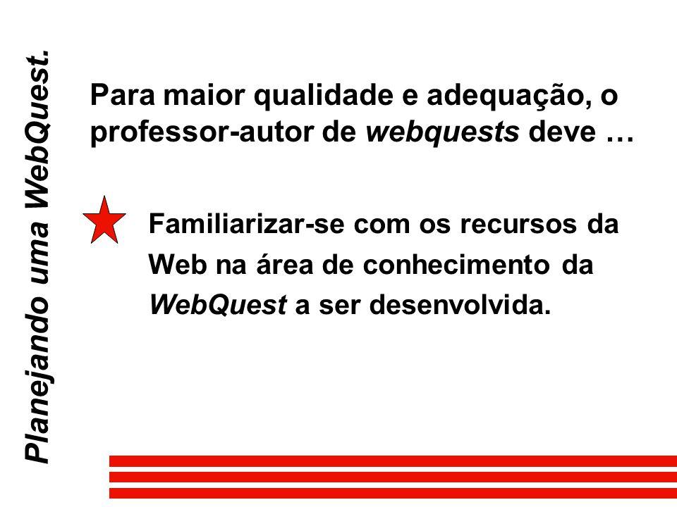 Familiarizar-se com os recursos da Web na área de conhecimento da WebQuest a ser desenvolvida. Planejando uma WebQuest. Para maior qualidade e adequaç