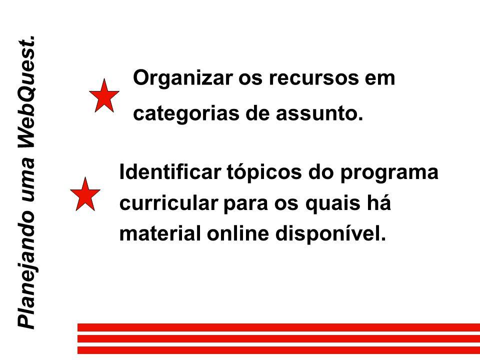 Planejando uma WebQuest. Organizar os recursos em categorias de assunto. Identificar tópicos do programa curricular para os quais há material online d
