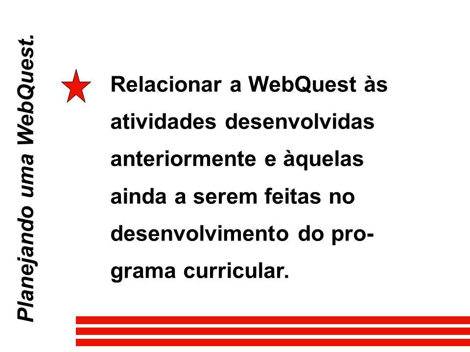 Planejando uma WebQuest. Relacionar a WebQuest às atividades desenvolvidas anteriormente e àquelas ainda a serem feitas no desenvolvimento do pro- gra