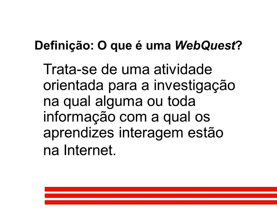 Definição: O que é uma WebQuest? Trata-se de uma atividade orientada para a investigação na qual alguma ou toda informação com a qual os aprendizes in