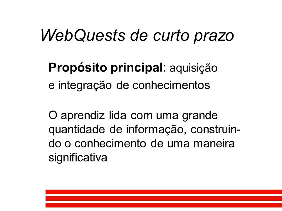 WebQuests de curto prazo Propósito principal: aquisição e integração de conhecimentos O aprendiz lida com uma grande quantidade de informação, constru