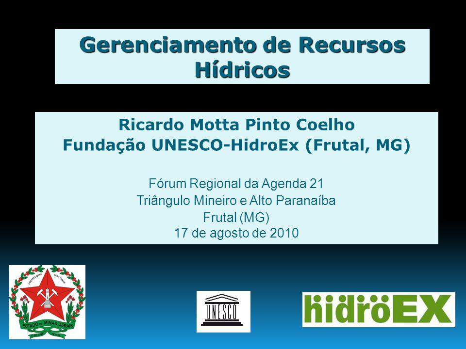 Gerenciamento de Recursos Hídricos Ricardo Motta Pinto Coelho Fundação UNESCO-HidroEx (Frutal, MG) Fórum Regional da Agenda 21 Triângulo Mineiro e Alt