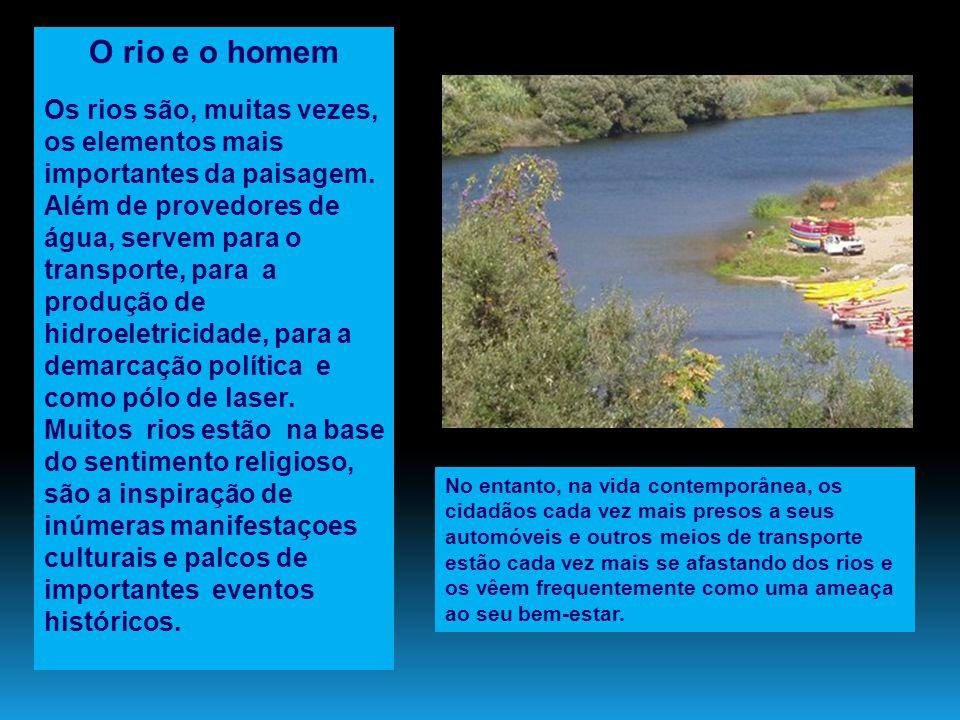 O rio e o homem Os rios são, muitas vezes, os elementos mais importantes da paisagem. Além de provedores de água, servem para o transporte, para a pro