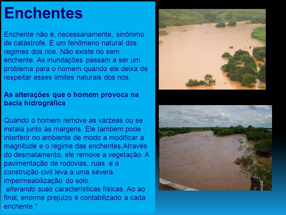 Enchentes Enchente não é, necessariamente, sinônimo de catástrofe. É um fenômeno natural dos regimes dos rios. Não existe rio sem enchente. As inundaç