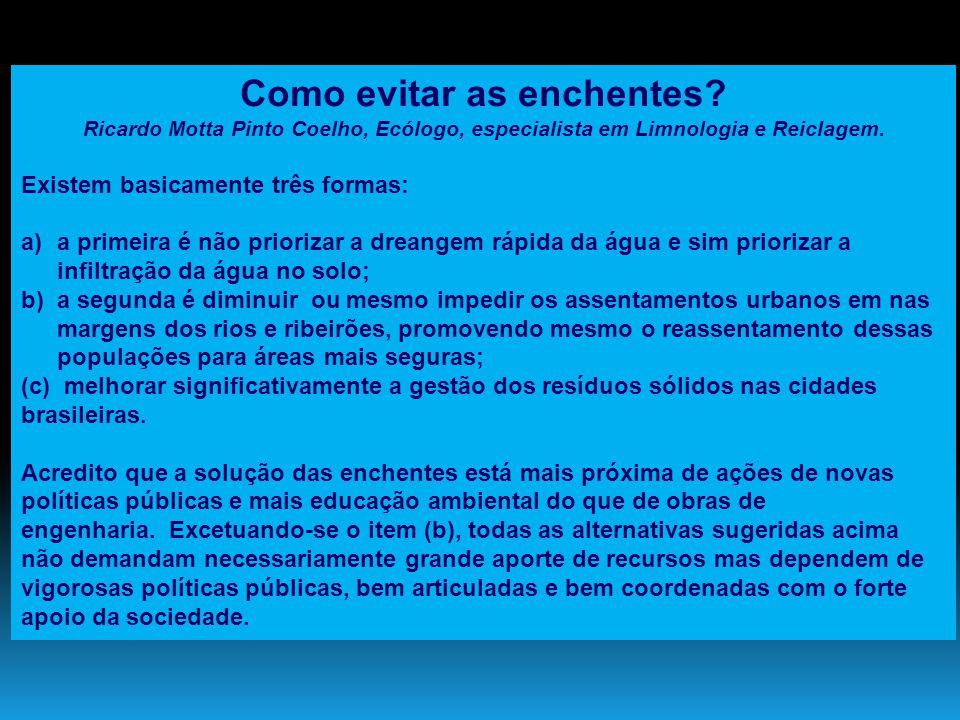 Como evitar as enchentes? Ricardo Motta Pinto Coelho, Ecólogo, especialista em Limnologia e Reiclagem. Existem basicamente três formas: a)a primeira é