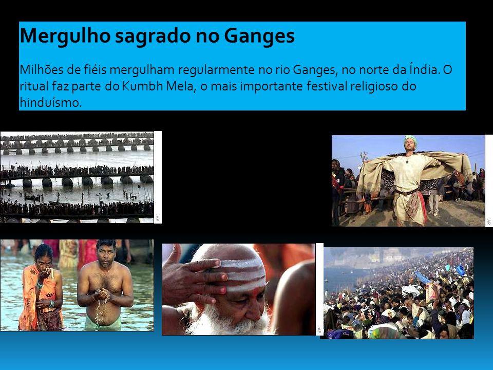 Mergulho sagrado no Ganges Milhões de fiéis mergulham regularmente no rio Ganges, no norte da Índia. O ritual faz parte do Kumbh Mela, o mais importan