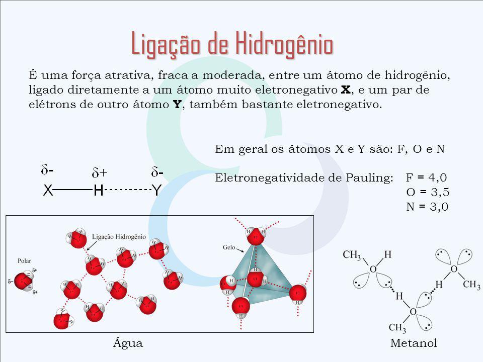 Ligação de Hidrogênio É uma força atrativa, fraca a moderada, entre um átomo de hidrogênio, ligado diretamente a um átomo muito eletronegativo X, e um par de elétrons de outro átomo Y, também bastante eletronegativo.