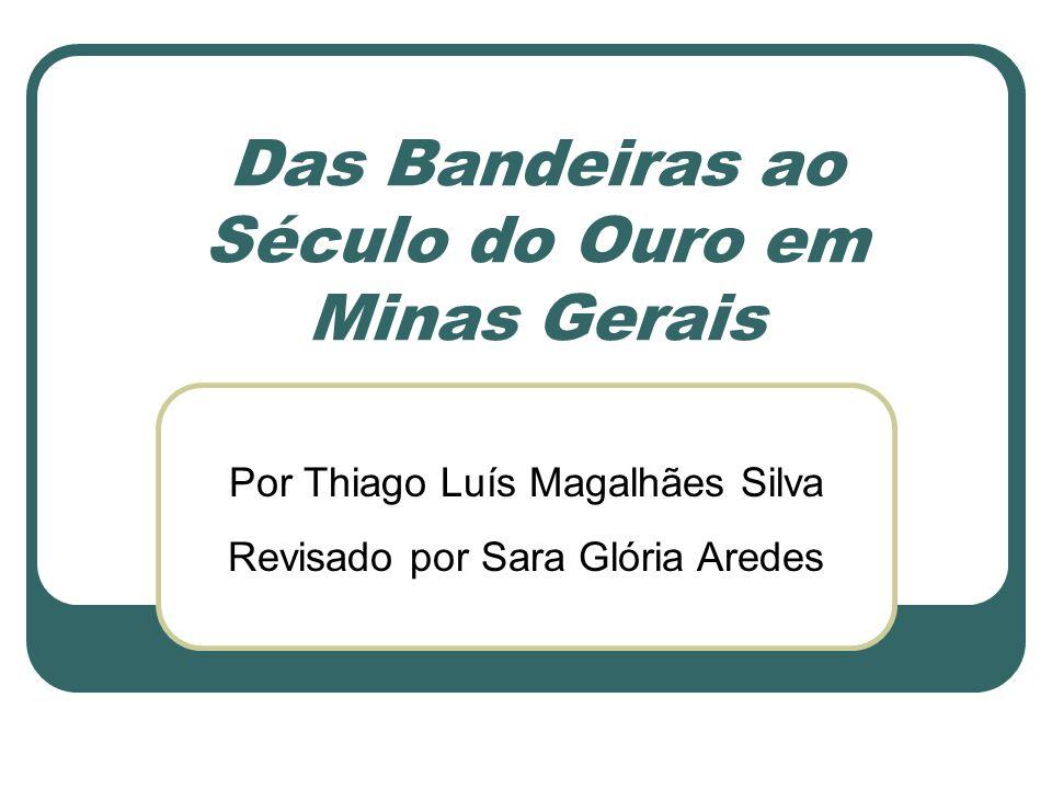 Das Bandeiras ao Século do Ouro em Minas Gerais Por Thiago Luís Magalhães Silva Revisado por Sara Glória Aredes