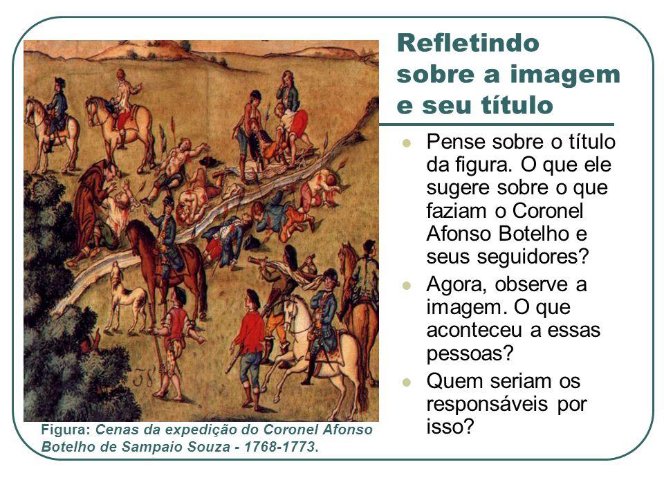Refletindo sobre a imagem e seu título Pense sobre o título da figura. O que ele sugere sobre o que faziam o Coronel Afonso Botelho e seus seguidores?