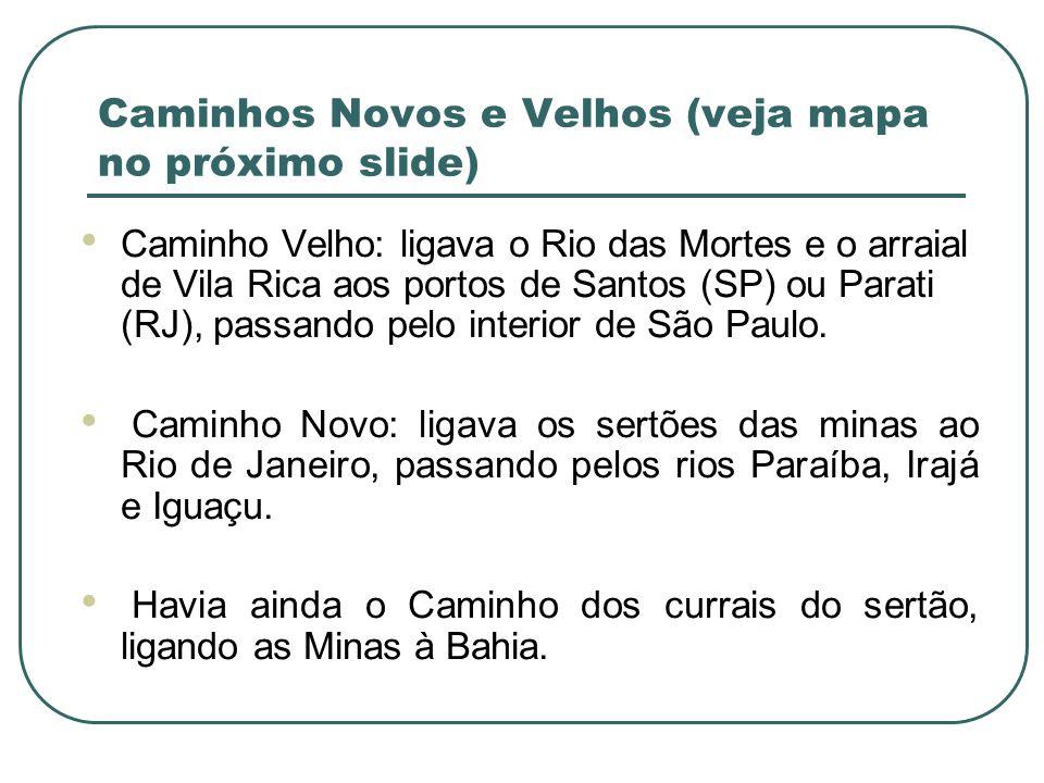 Caminhos Novos e Velhos (veja mapa no próximo slide) Caminho Velho: ligava o Rio das Mortes e o arraial de Vila Rica aos portos de Santos (SP) ou Para